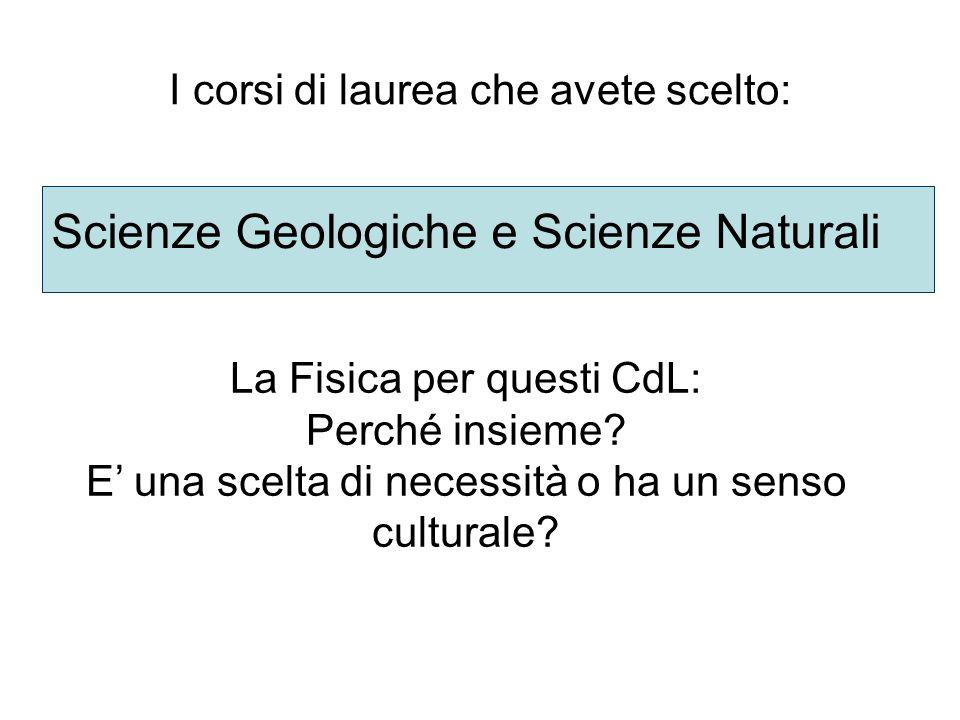 I corsi di laurea che avete scelto: Scienze Geologiche e Scienze Naturali La Fisica per questi CdL: Perché insieme? E una scelta di necessità o ha un
