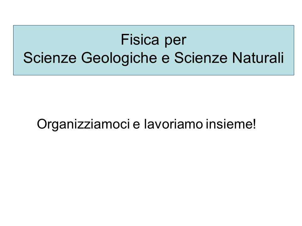 Fisica per Scienze Geologiche e Scienze Naturali Organizziamoci e lavoriamo insieme!
