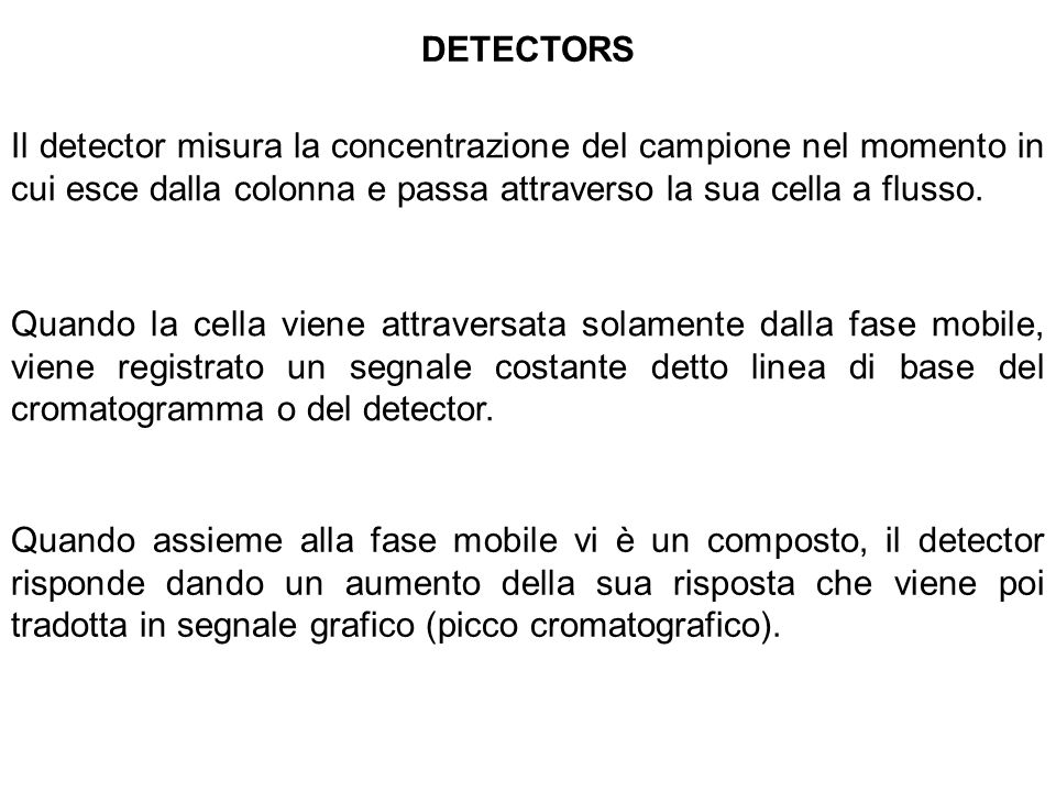 DETECTORS Il detector misura la concentrazione del campione nel momento in cui esce dalla colonna e passa attraverso la sua cella a flusso. Quando la