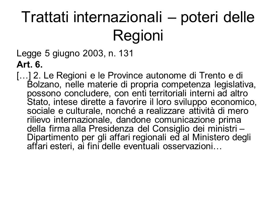 Trattati internazionali – poteri delle Regioni Legge 5 giugno 2003, n. 131 Art. 6. […] 2. Le Regioni e le Province autonome di Trento e di Bolzano, ne