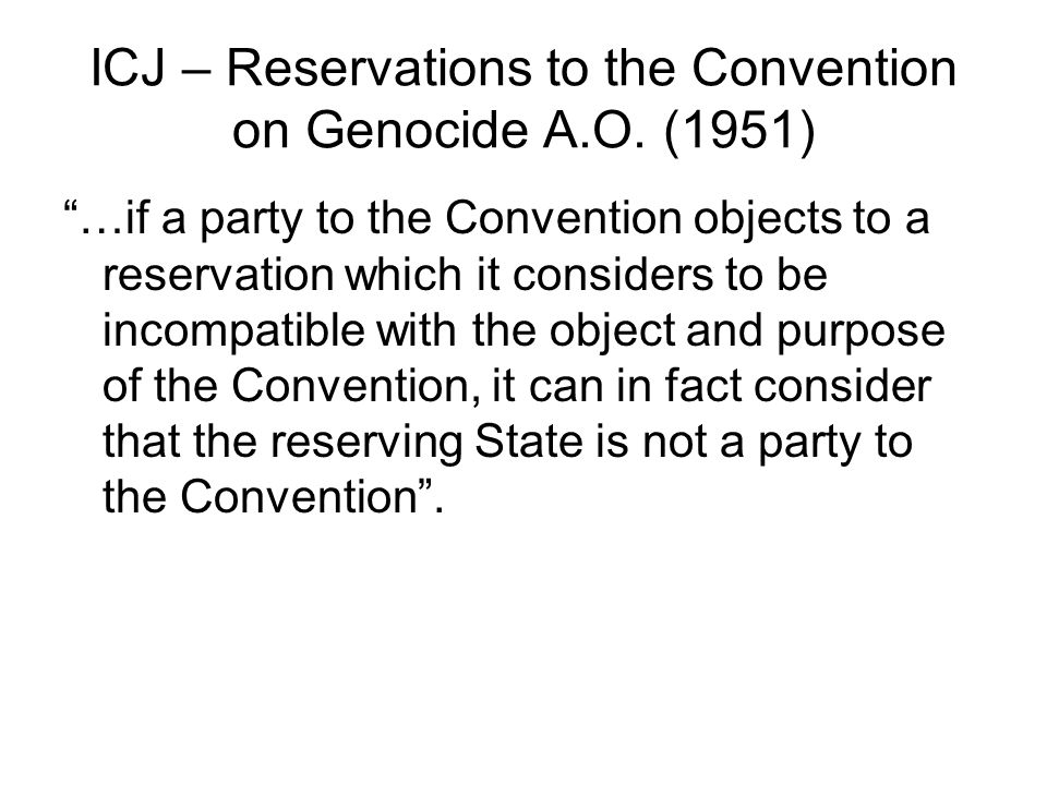 Vienna Convention on the Law of Treaties Article 19 A State may, when signing, ratifying, accepting, approving or acceding to a treaty, formulate a reservation unless: (a) the reservation is prohibited by the treaty; (b) the treaty provides that only specified reservations, which do not include the reservation in question, may be made; or (c) in cases not failing under subparagraphs (a) and (b), the reservation is incompatible with the object and purpose of the treaty.