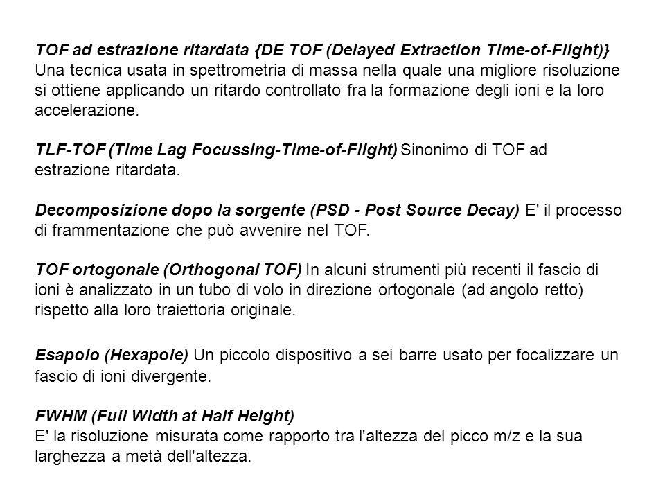 TOF ad estrazione ritardata {DE TOF (Delayed Extraction Time-of-Flight)} Una tecnica usata in spettrometria di massa nella quale una migliore risoluzi