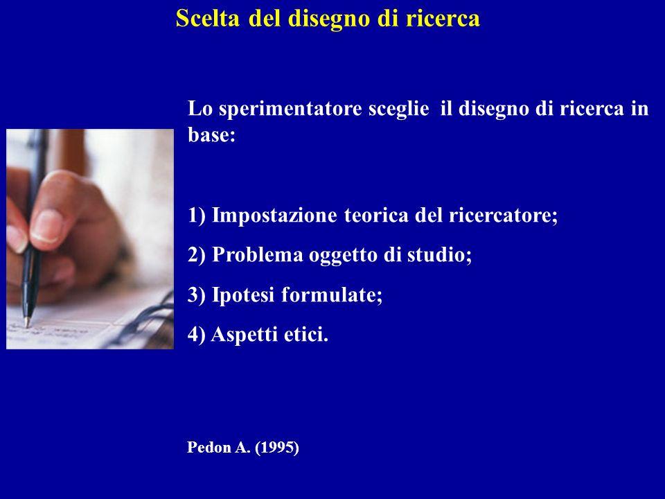 Scelta del disegno di ricerca Lo sperimentatore sceglie il disegno di ricerca in base: 1) Impostazione teorica del ricercatore; 2) Problema oggetto di