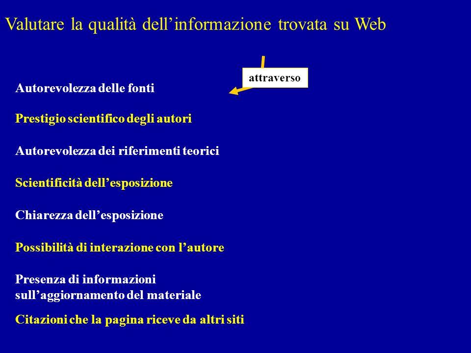 Valutare la qualità dellinformazione trovata su Web Autorevolezza dei riferimenti teorici Scientificità dellesposizione Chiarezza dellesposizione Poss