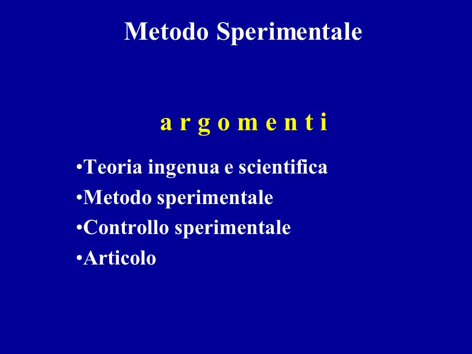 Metodo Sperimentale a r g o m e n t i Teoria ingenua e scientifica Metodo sperimentale Controllo sperimentale Articolo