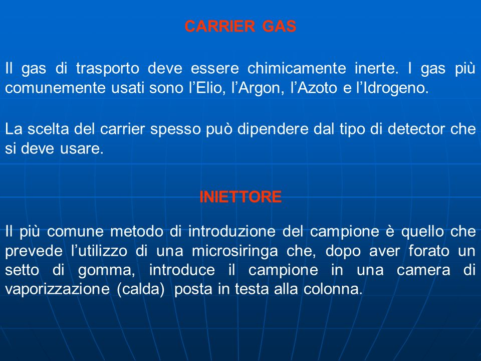 CARRIER GAS Il gas di trasporto deve essere chimicamente inerte. I gas più comunemente usati sono lElio, lArgon, lAzoto e lIdrogeno. La scelta del car