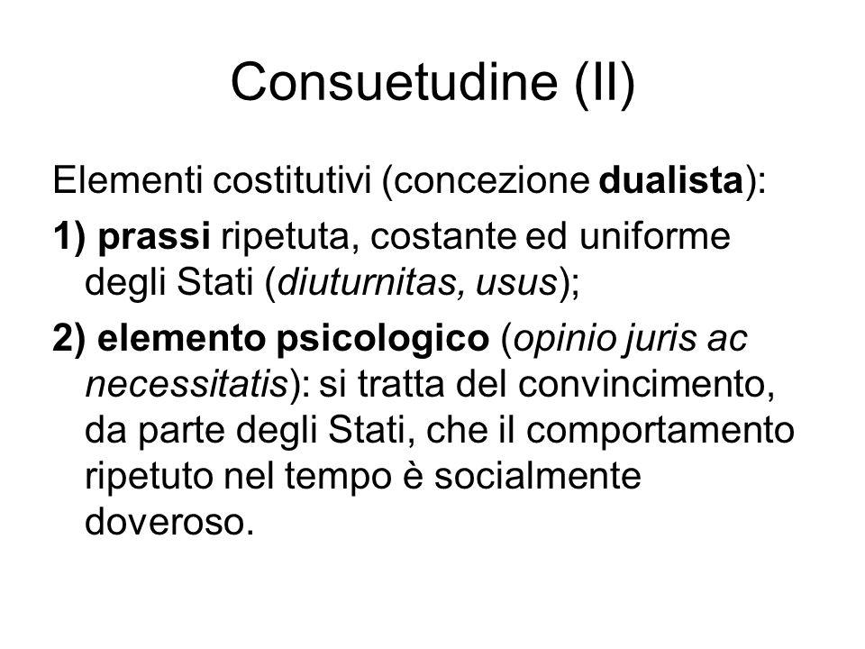 Consuetudine (II) Elementi costitutivi (concezione dualista): 1) prassi ripetuta, costante ed uniforme degli Stati (diuturnitas, usus); 2) elemento psicologico (opinio juris ac necessitatis): si tratta del convincimento, da parte degli Stati, che il comportamento ripetuto nel tempo è socialmente doveroso.