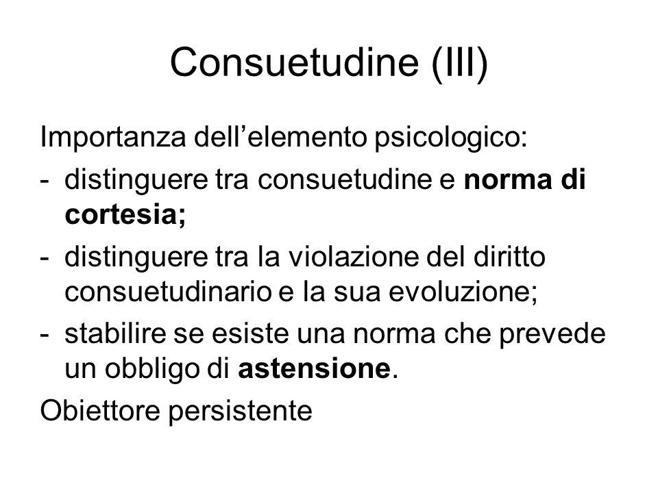 Consuetudine (III) Importanza dellelemento psicologico: -distinguere tra consuetudine e norma di cortesia; -distinguere tra la violazione del diritto consuetudinario e la sua evoluzione; -stabilire se esiste una norma che prevede un obbligo di astensione.