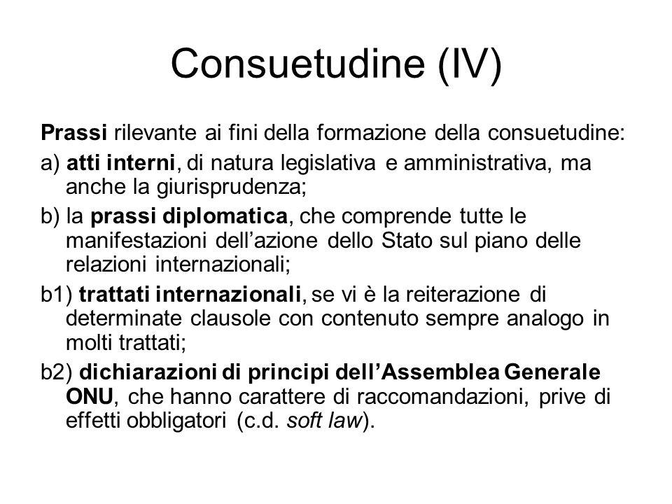 Consuetudine (IV) Prassi rilevante ai fini della formazione della consuetudine: a) atti interni, di natura legislativa e amministrativa, ma anche la giurisprudenza; b) la prassi diplomatica, che comprende tutte le manifestazioni dellazione dello Stato sul piano delle relazioni internazionali; b1) trattati internazionali, se vi è la reiterazione di determinate clausole con contenuto sempre analogo in molti trattati; b2) dichiarazioni di principi dellAssemblea Generale ONU, che hanno carattere di raccomandazioni, prive di effetti obbligatori (c.d.
