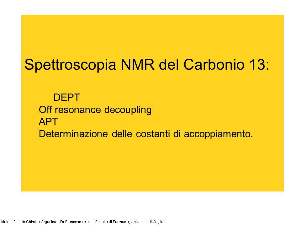 Spettroscopia NMR del Carbonio 13: DEPT Off resonance decoupling APT Determinazione delle costanti di accoppiamento.