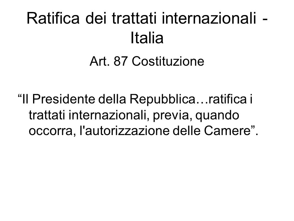 Ratifica dei trattati internazionali - Italia Art. 87 Costituzione Il Presidente della Repubblica…ratifica i trattati internazionali, previa, quando o
