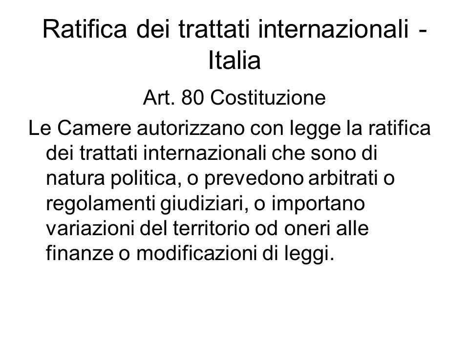 Ratifica dei trattati internazionali - Italia Art. 80 Costituzione Le Camere autorizzano con legge la ratifica dei trattati internazionali che sono di