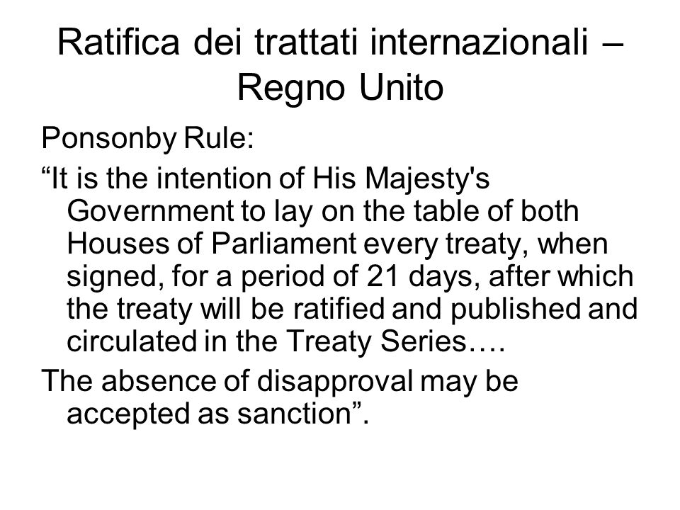 Ratifica dei trattati internazionali: Regno Unito Constitutional Reform and Governance Act 2010 – Section 20 (1)…a treaty is not to be ratified unless (a)a Minister of the Crown has laid before Parliament a copy of the treaty, (b)the treaty has been published in a way that a Minister of the Crown thinks appropriate, and (c)period A has expired without either House having resolved, within period A, that the treaty should not be ratified.