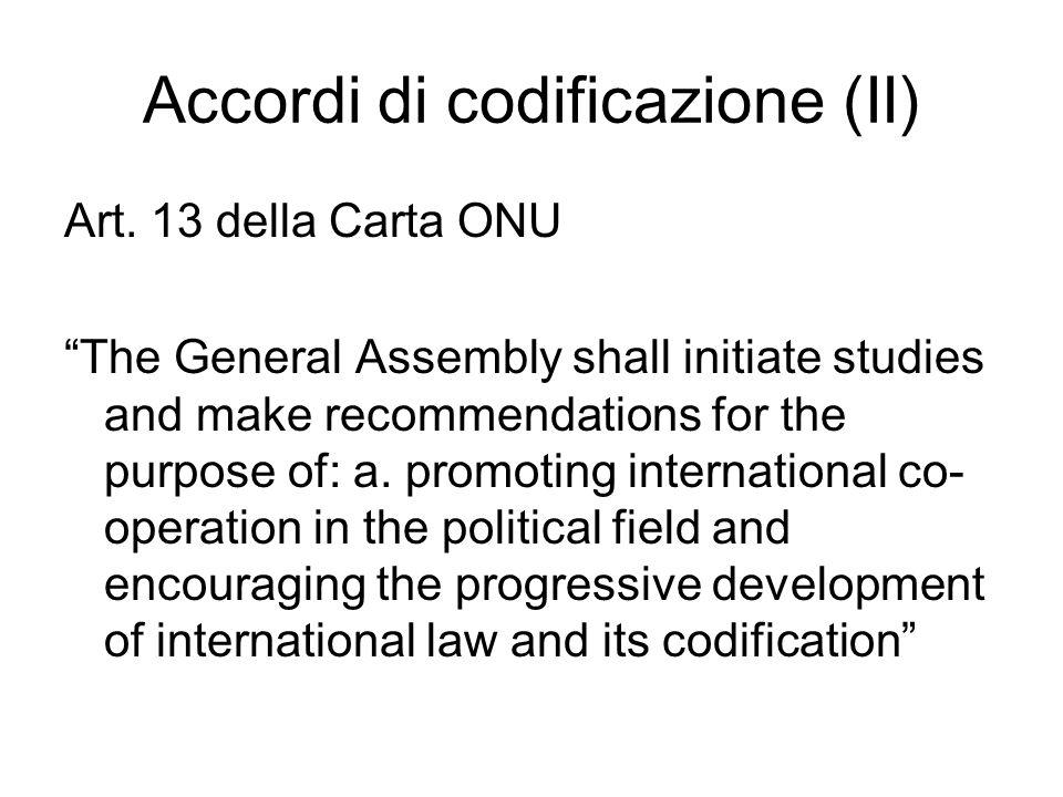 Accordi di codificazione (II) Art. 13 della Carta ONU The General Assembly shall initiate studies and make recommendations for the purpose of: a. prom
