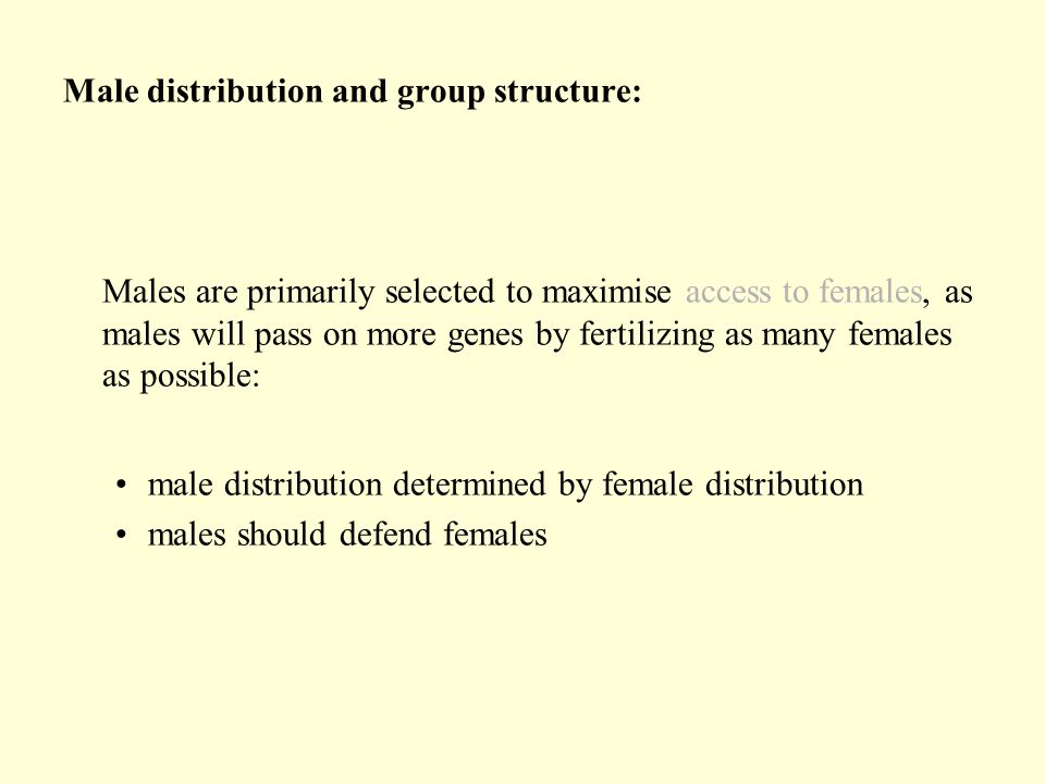Male distribution and group structure: Males are primarily selected to maximise access to females, as males will pass on more genes by fertilizing as