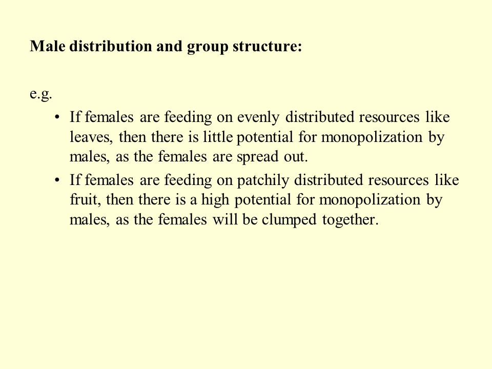 Male distribution and group structure: e.g. If females are feeding on evenly distributed resources like leaves, then there is little potential for mon