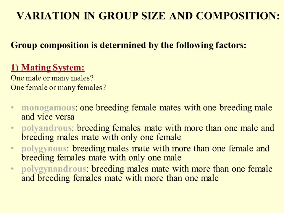 VARIATION IN GROUP SIZE AND COMPOSITION: Group composition is determined by the following factors: 1) Mating System: One male or many males? One femal