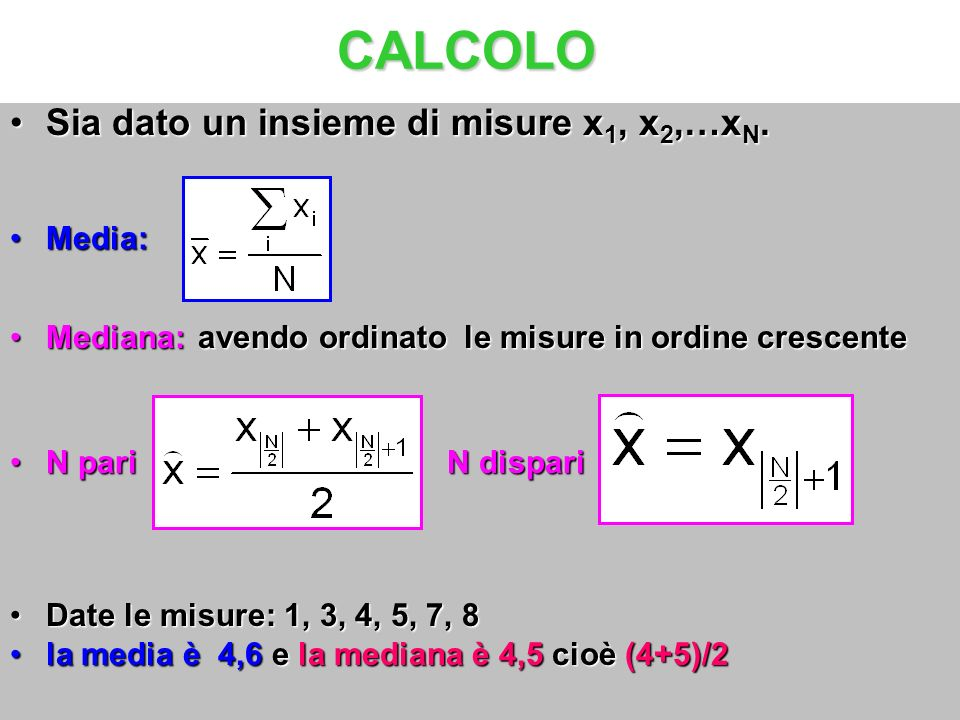 Sia dato un insieme di misure x 1, x 2,…x N.Sia dato un insieme di misure x 1, x 2,…x N. Media:Media: Mediana: avendo ordinato le misure in ordine cre