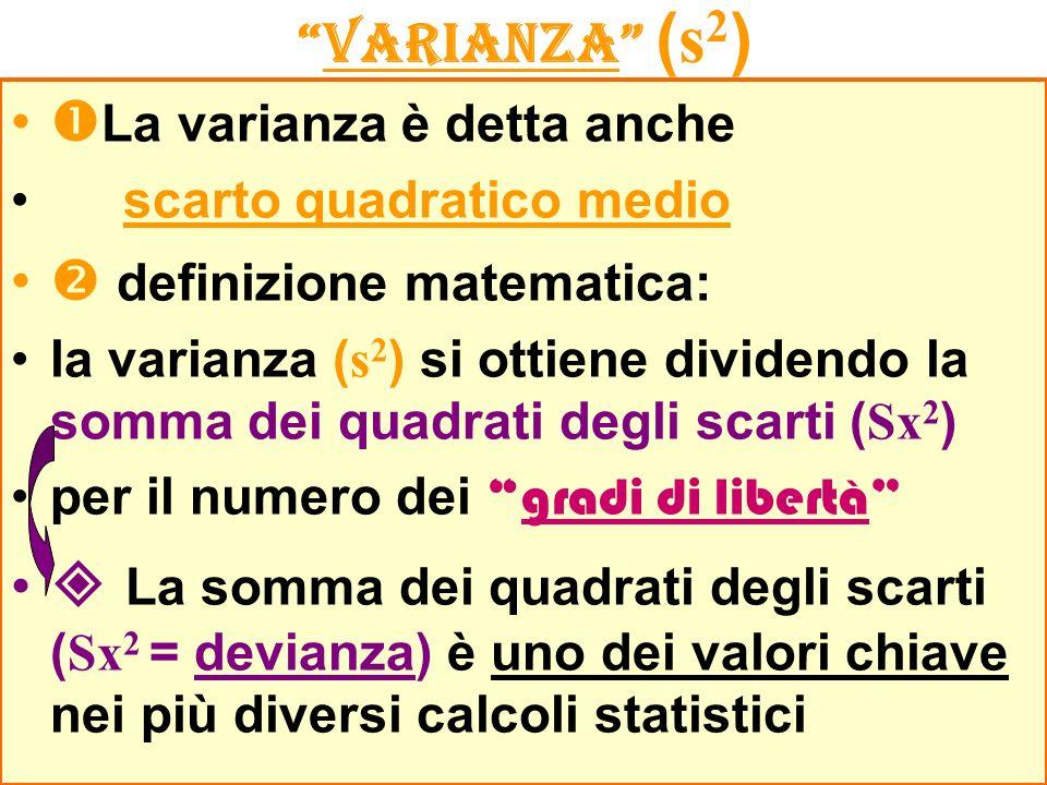 VARIANZA ( s 2 ) La varianza è detta anche scarto quadratico medio definizione matematica: la varianza ( s 2 ) si ottiene dividendo la somma dei quadrati degli scarti ( Sx 2 ) per il numero deigradi di libertà La somma dei quadrati degli scarti ( Sx 2 = devianza) è uno dei valori chiave nei più diversi calcoli statistici