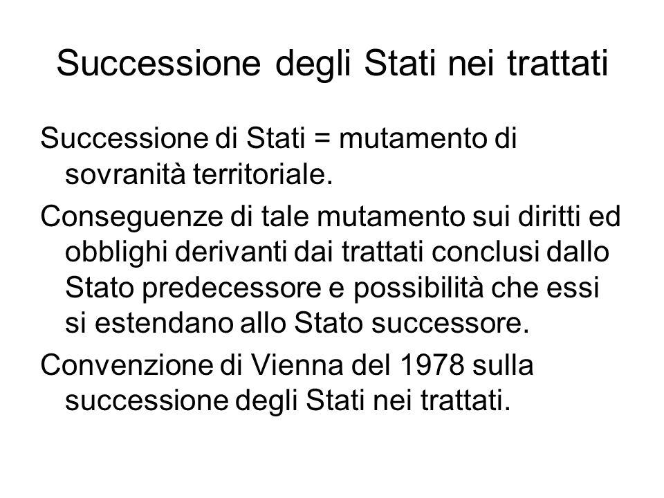 Successione degli Stati nei trattati Successione di Stati = mutamento di sovranità territoriale. Conseguenze di tale mutamento sui diritti ed obblighi