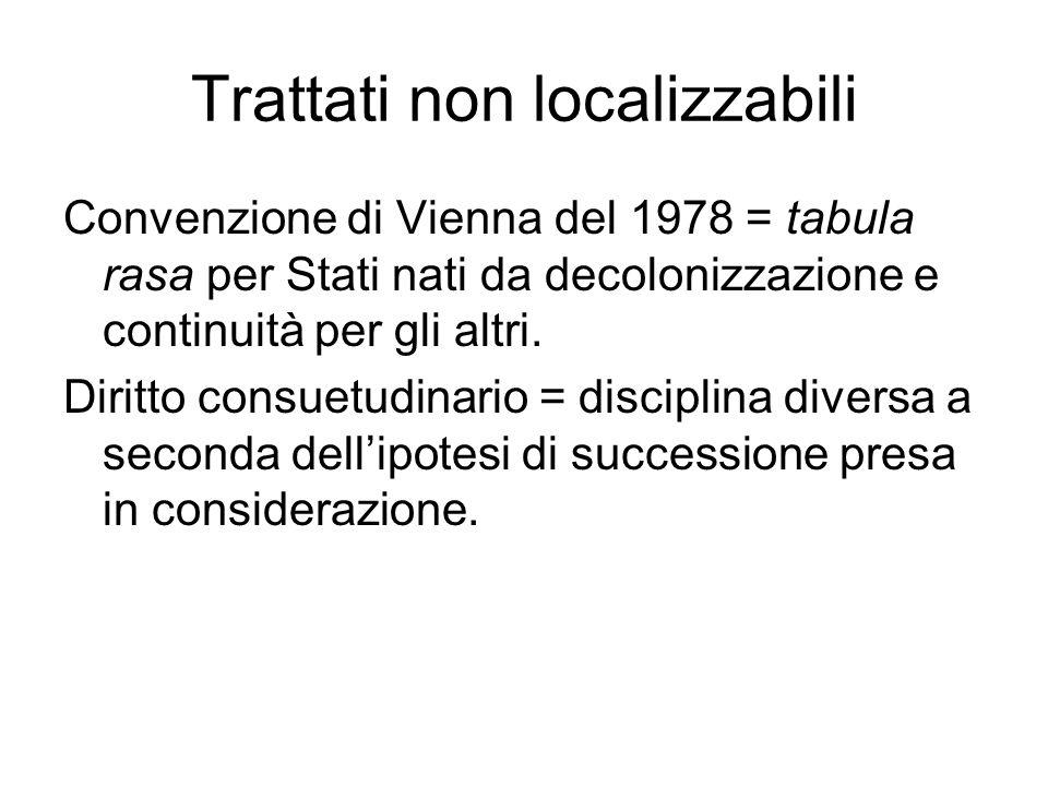 Trattati non localizzabili Convenzione di Vienna del 1978 = tabula rasa per Stati nati da decolonizzazione e continuità per gli altri. Diritto consuet