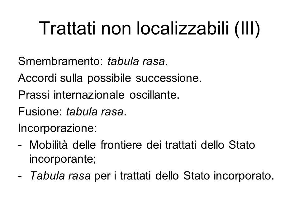 Trattati non localizzabili (III) Smembramento: tabula rasa. Accordi sulla possibile successione. Prassi internazionale oscillante. Fusione: tabula ras