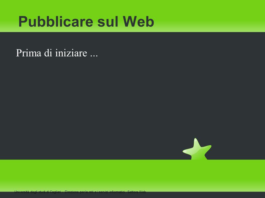 Pubblicare sul Web Prima di iniziare... Università degli studi di Cagliari - Direzione per le reti e i servizi informatici - Settore Web