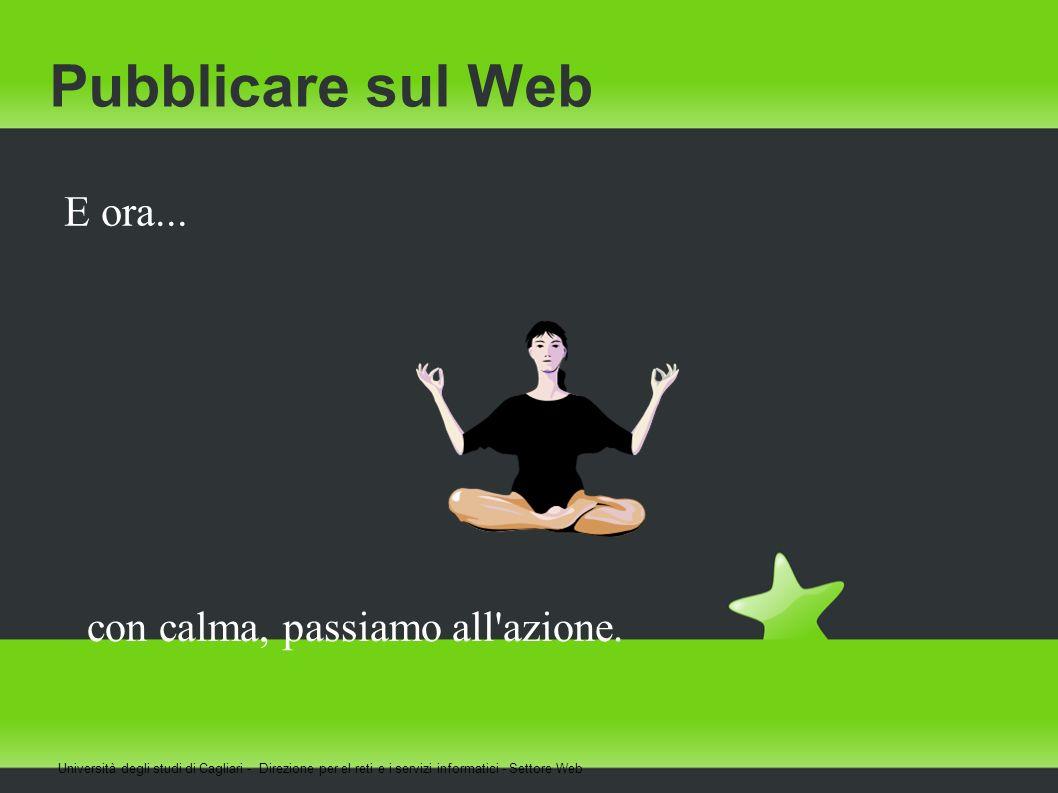 Pubblicare sul Web E ora... Università degli studi di Cagliari - Direzione per el reti e i servizi informatici - Settore Web con calma, passiamo all'a