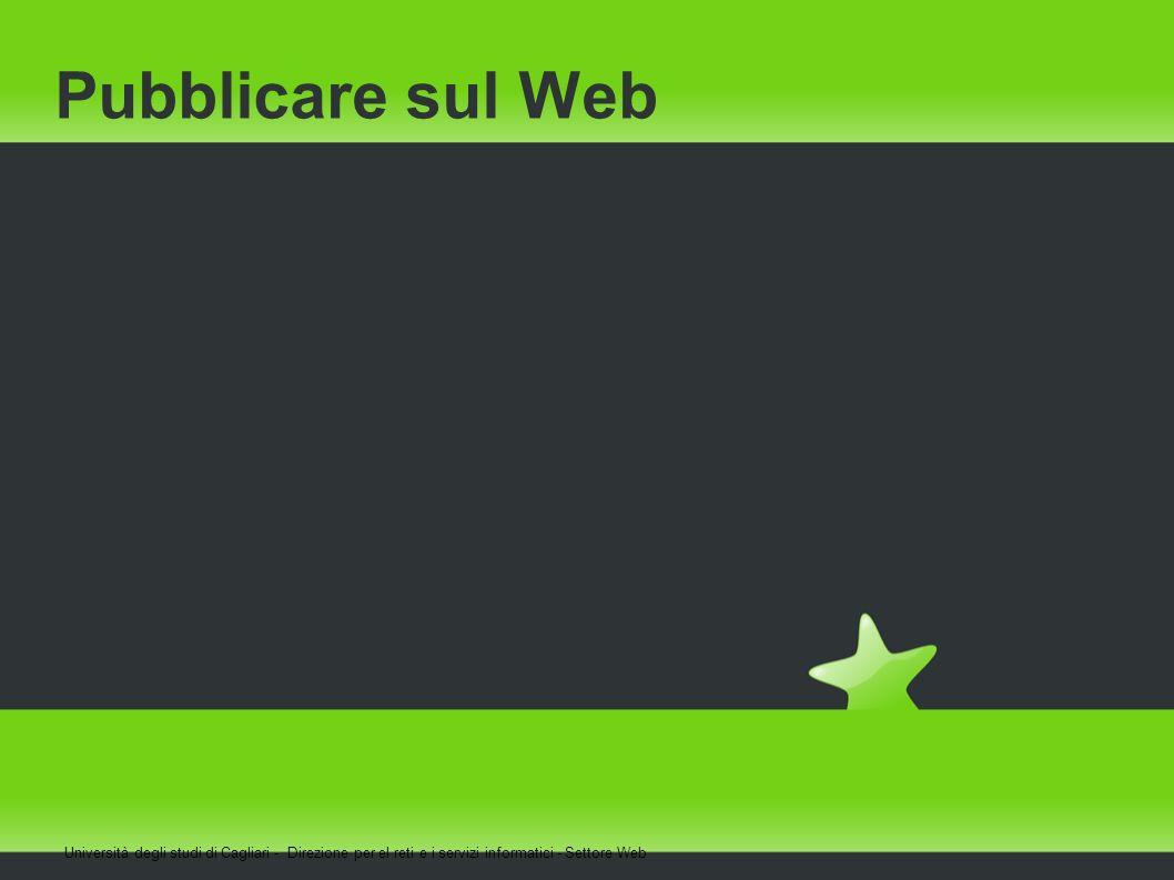 Pubblicare sul Web Università degli studi di Cagliari - Direzione per el reti e i servizi informatici - Settore Web