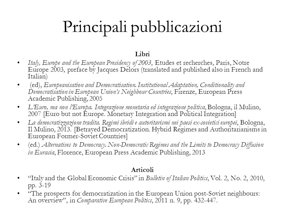 Principali pubblicazioni Libri Italy, Europe and the European Presidency of 2003, Etudes et recherches, Paris, Notre Europe 2003, preface by Jacques D