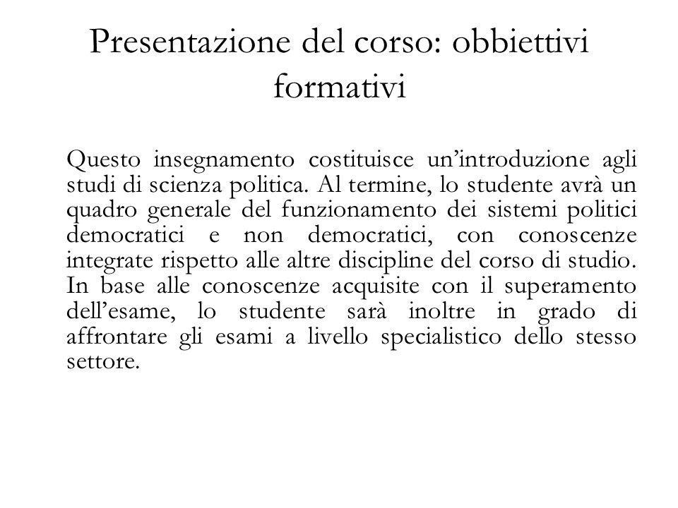 Presentazione del corso: obbiettivi formativi Questo insegnamento costituisce unintroduzione agli studi di scienza politica. Al termine, lo studente a