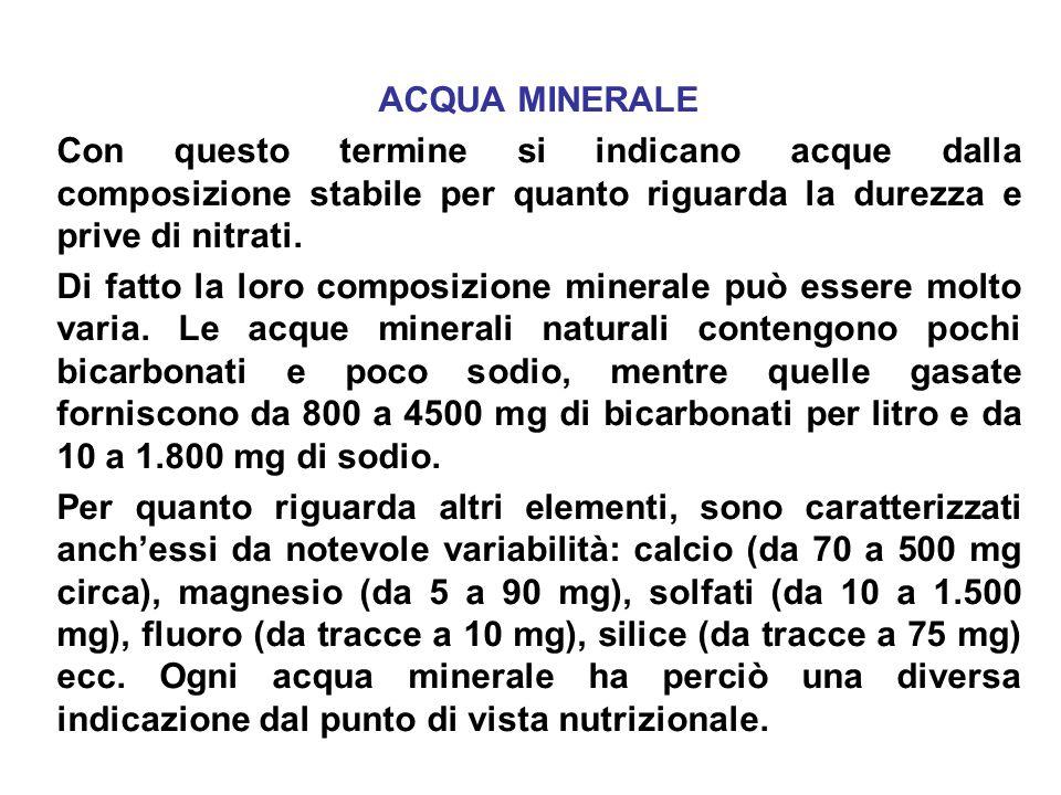ACQUA MINERALE Con questo termine si indicano acque dalla composizione stabile per quanto riguarda la durezza e prive di nitrati. Di fatto la loro com