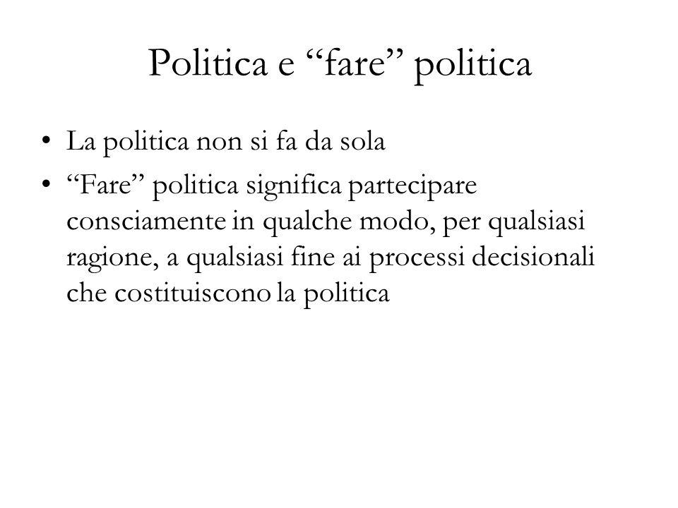 Politica e fare politica La politica non si fa da sola Fare politica significa partecipare consciamente in qualche modo, per qualsiasi ragione, a qualsiasi fine ai processi decisionali che costituiscono la politica