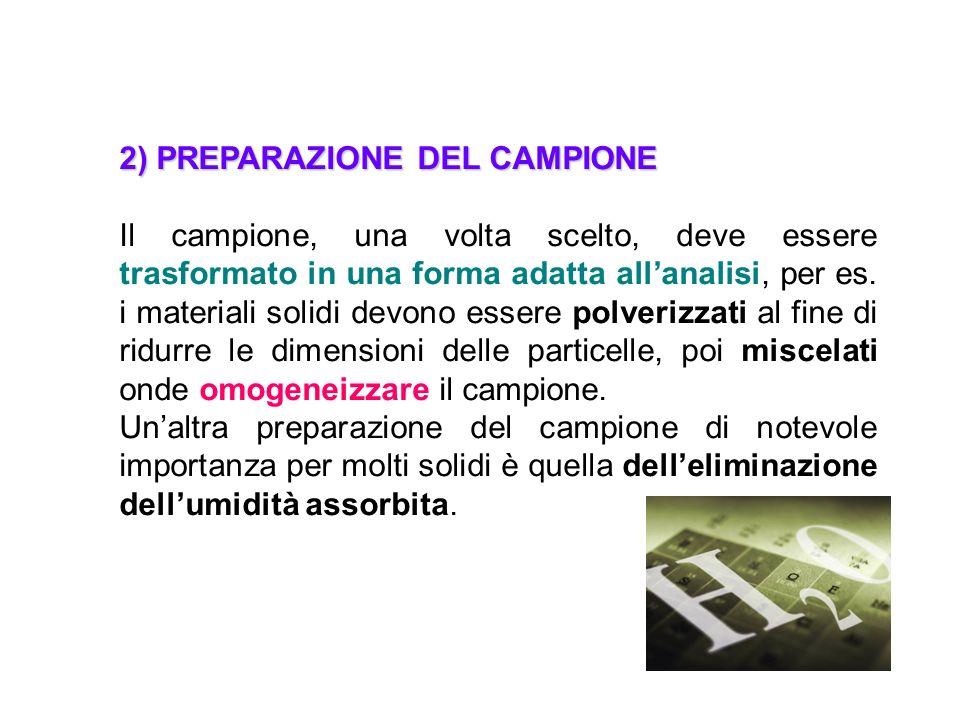 2) PREPARAZIONE DEL CAMPIONE Il campione, una volta scelto, deve essere trasformato in una forma adatta allanalisi, per es. i materiali solidi devono