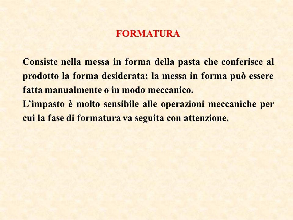 FORMATURA Consiste nella messa in forma della pasta che conferisce al prodotto la forma desiderata; la messa in forma può essere fatta manualmente o i
