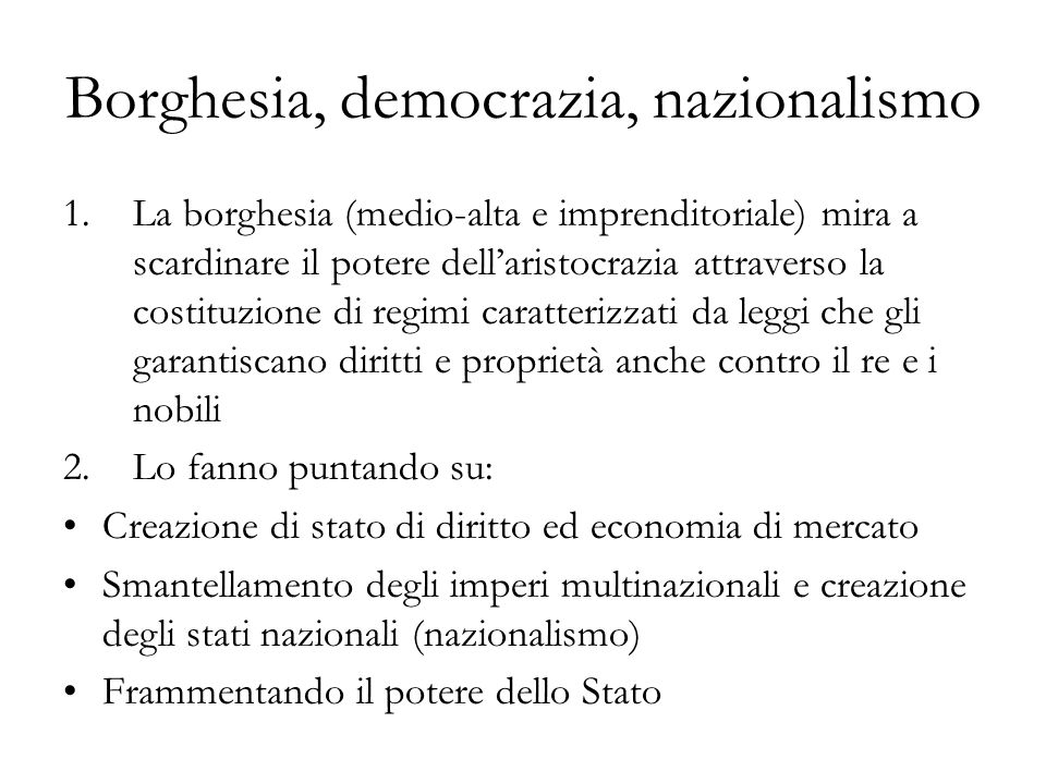 Borghesia, democrazia, nazionalismo 1.La borghesia (medio-alta e imprenditoriale) mira a scardinare il potere dellaristocrazia attraverso la costituzi