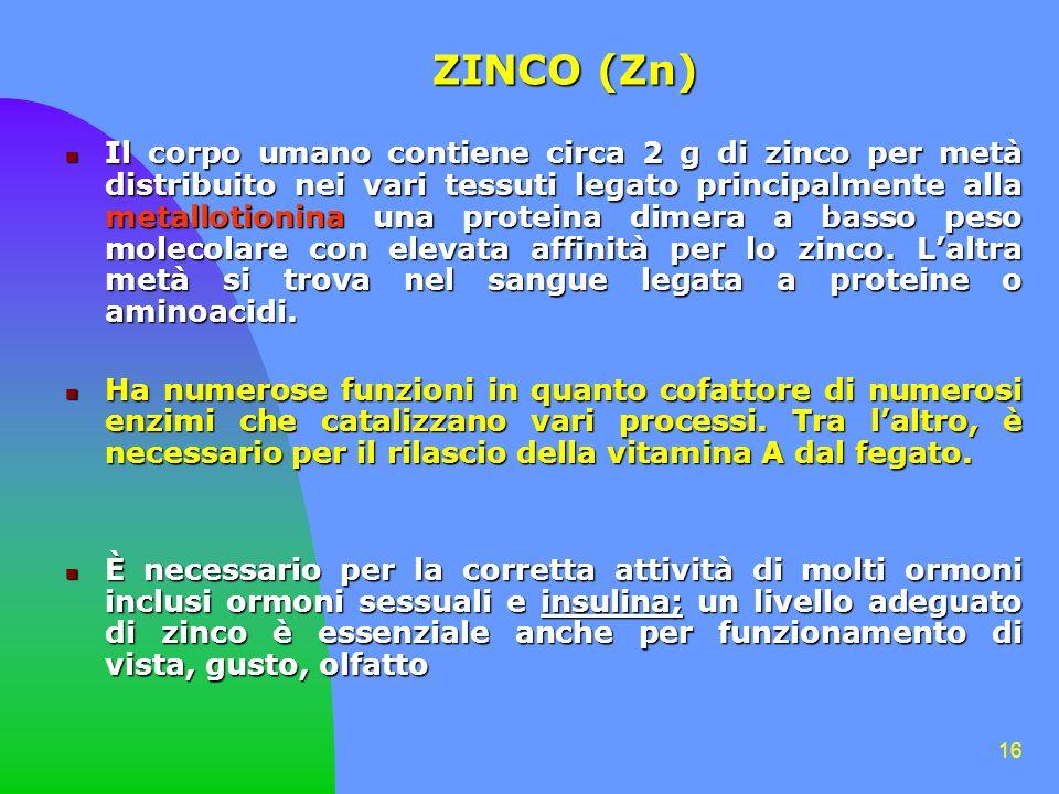 16 ZINCO (Zn) Il corpo umano contiene circa 2 g di zinco per metà distribuito nei vari tessuti legato principalmente alla metallotionina una proteina dimera a basso peso molecolare con elevata affinità per lo zinco.