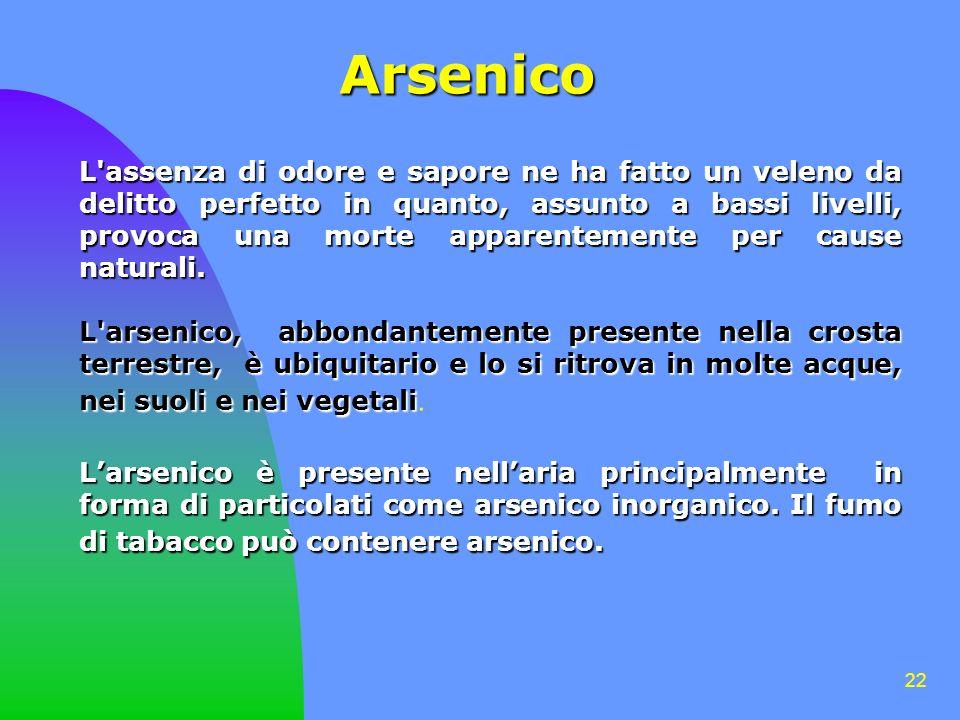 22 Arsenico L assenza di odore e sapore ne ha fatto un veleno da delitto perfetto in quanto, assunto a bassi livelli, provoca una morte apparentemente per cause naturali.
