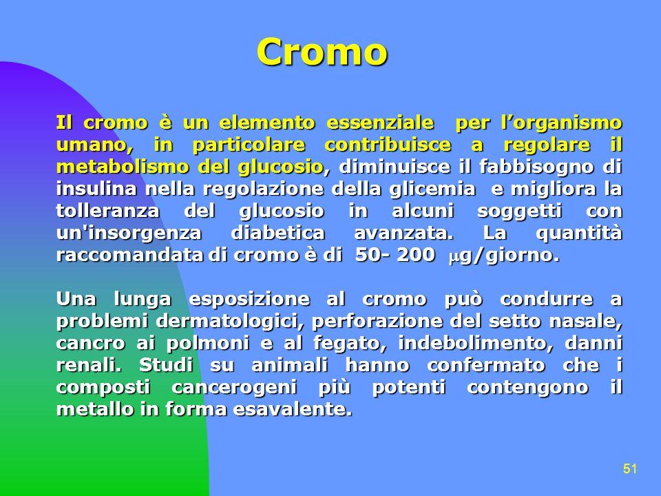 51 Cromo Il cromo è un elemento essenziale per lorganismo umano, in particolare contribuisce a regolare il metabolismo del glucosio, diminuisce il fabbisogno di insulina nella regolazione della glicemia e migliora la tolleranza del glucosio in alcuni soggetti con un insorgenza diabetica avanzata.