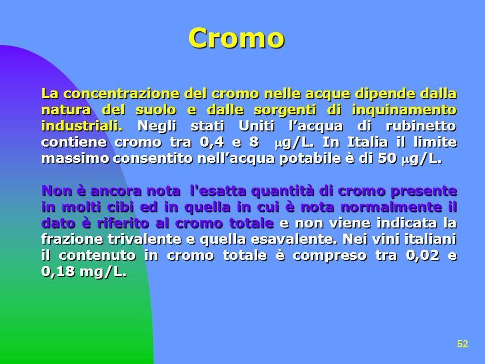 52 Cromo La concentrazione del cromo nelle acque dipende dalla natura del suolo e dalle sorgenti di inquinamento industriali. Negli stati Uniti lacqua