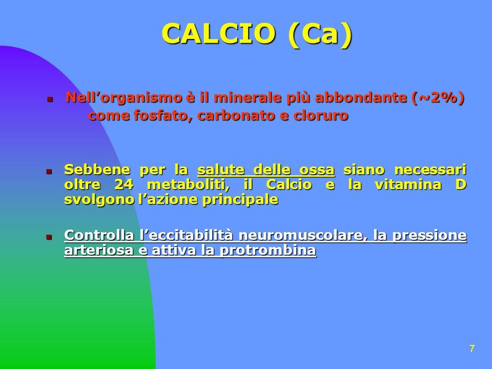 7 CALCIO (Ca) Nellorganismo è il minerale più abbondante (~2%) Nellorganismo è il minerale più abbondante (~2%) come fosfato, carbonato e cloruro come