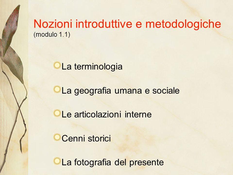 Nozioni introduttive e metodologiche (modulo 1.1) La terminologia La geografia umana e sociale Le articolazioni interne Cenni storici La fotografia del presente