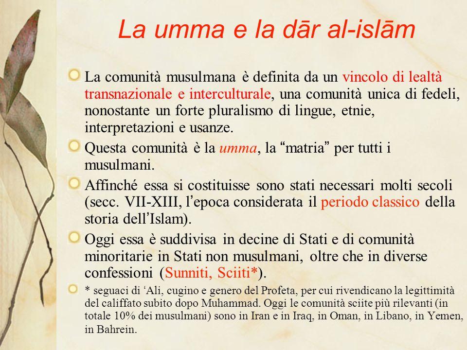 La umma e la dār al-islām La comunità musulmana è definita da un vincolo di lealtà transnazionale e interculturale, una comunità unica di fedeli, nonostante un forte pluralismo di lingue, etnie, interpretazioni e usanze.