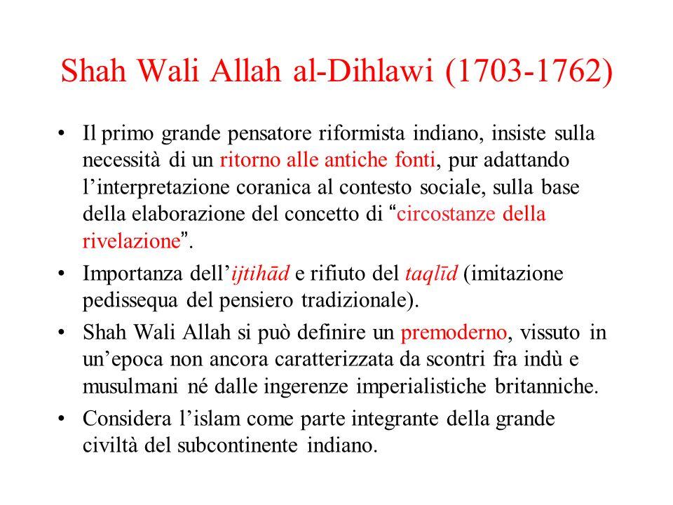 Shah Wali Allah al-Dihlawi (1703-1762) Il primo grande pensatore riformista indiano, insiste sulla necessità di un ritorno alle antiche fonti, pur ada