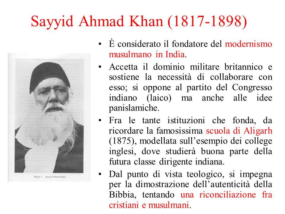 Sayyid Ahmad Khan (1817-1898) È considerato il fondatore del modernismo musulmano in India. Accetta il dominio militare britannico e sostiene la neces