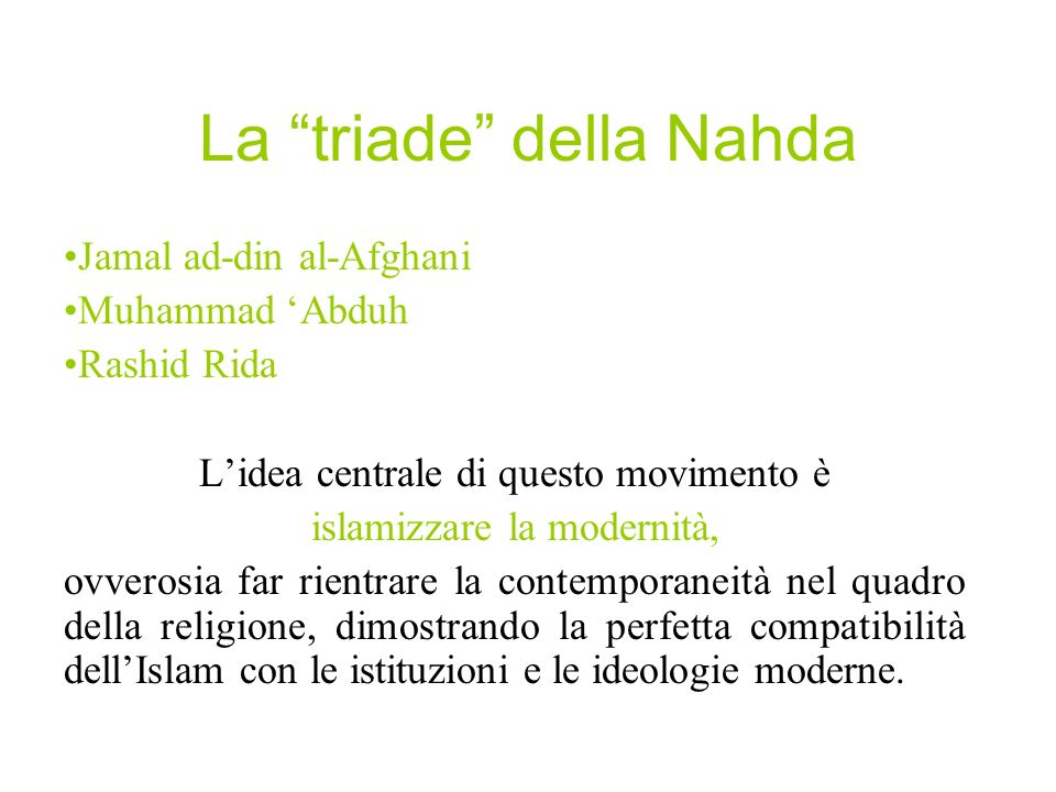 La Nahda è il movimento che dà inizio alla islāh, la riforma del pensiero islamico, e al panislamismo, la corrente di pensiero che preconizza lunione di tutti i musulmani come strumento di riscatto contro le ingerenze e le contaminazioni della politica e della cultura imperialista coloniale.