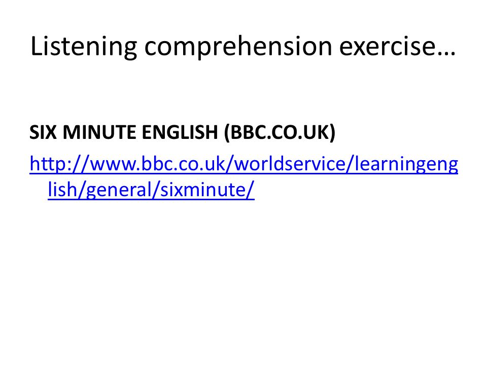 Listening comprehension exercise… SIX MINUTE ENGLISH (BBC.CO.UK) http://www.bbc.co.uk/worldservice/learningeng lish/general/sixminute/