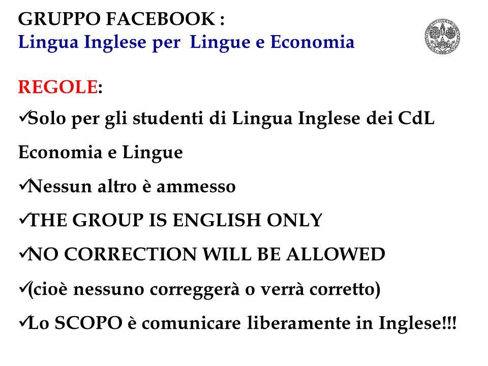 GRUPPO FACEBOOK : Lingua Inglese per Lingue e Economia REGOLE: Solo per gli studenti di Lingua Inglese dei CdL Economia e Lingue Nessun altro è ammess