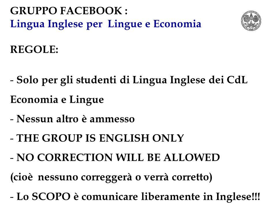 GRUPPO FACEBOOK : Lingua Inglese per Lingue e Economia REGOLE: - Solo per gli studenti di Lingua Inglese dei CdL Economia e Lingue - Nessun altro è am