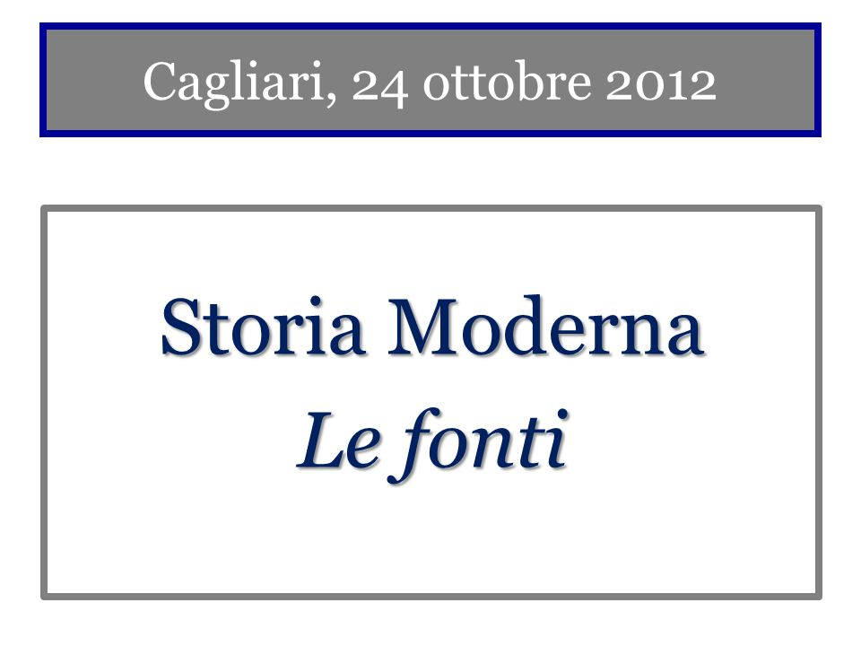 Cagliari, 24 ottobre 2012 Storia Moderna Le fonti